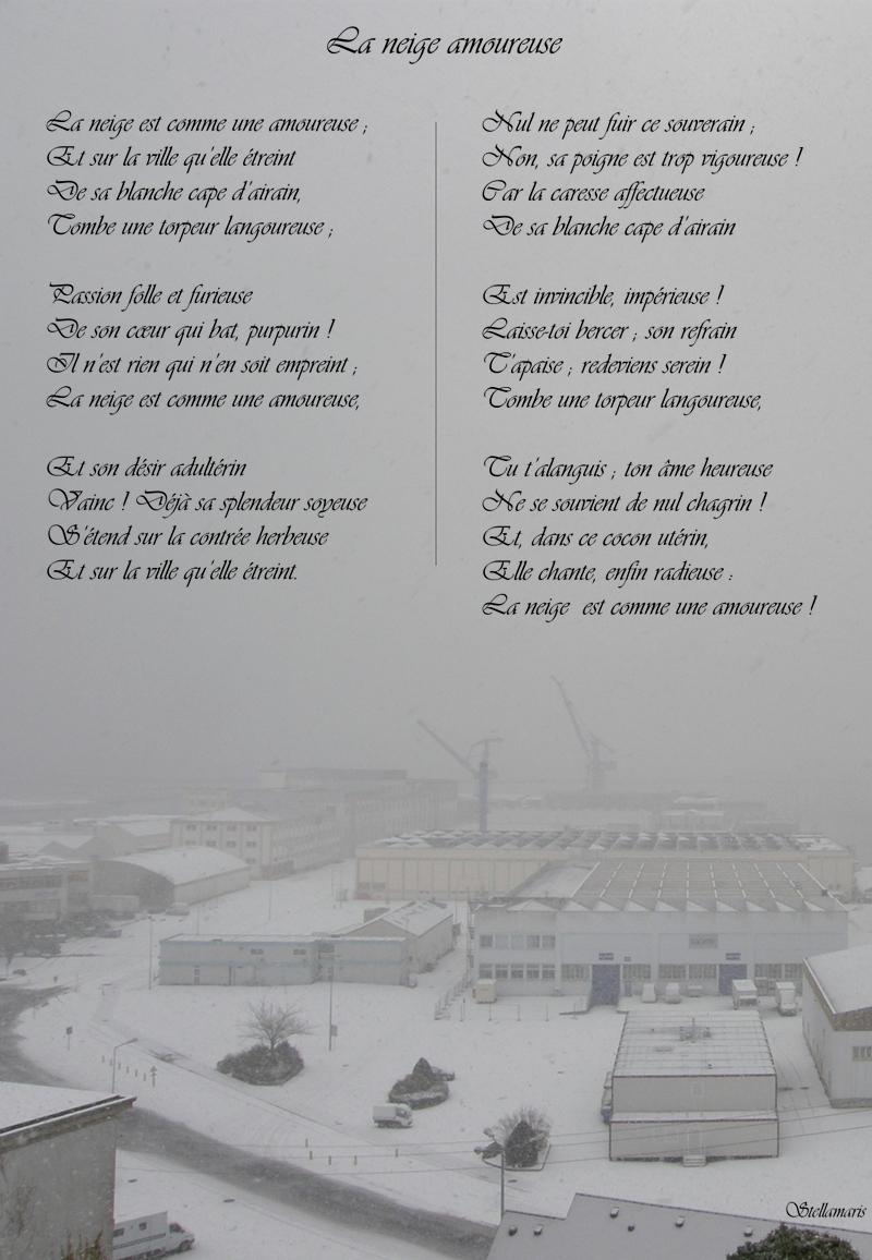 La neige amoureuse / / La neige est comme une amoureuse ; / Et sur la ville qu'elle étreint / De sa blanche cape d'airain, / Tombe une torpeur langoureuse ; / / Passion folle et furieuse / De son cœur qui bat, purpurin ! / Il n'est rien qui n'en soit empreint ; / La neige est comme une amoureuse, / / Et son désir adultérin / Vainc ! Déjà sa splendeur soyeuse / S'étend sur la contrée herbeuse / Et sur la ville qu'elle étreint. / / Nul ne peut fuir ce souverain ; / Non, sa poigne est trop vigoureuse ! / Car la caresse affectueuse / De sa blanche cape d'airain / / Est invincible, impérieuse ! / Laisse-toi bercer ; son refrain / T'apaise ; redeviens serein ! / Tombe une torpeur langoureuse, / / Tu t'alanguis ; ton âme heureuse / Ne se souvient de nul chagrin ! / Et, dans ce cocon utérin, / Elle chante, enfin radieuse : / La neige est comme une amoureuse ! / / Stellamaris