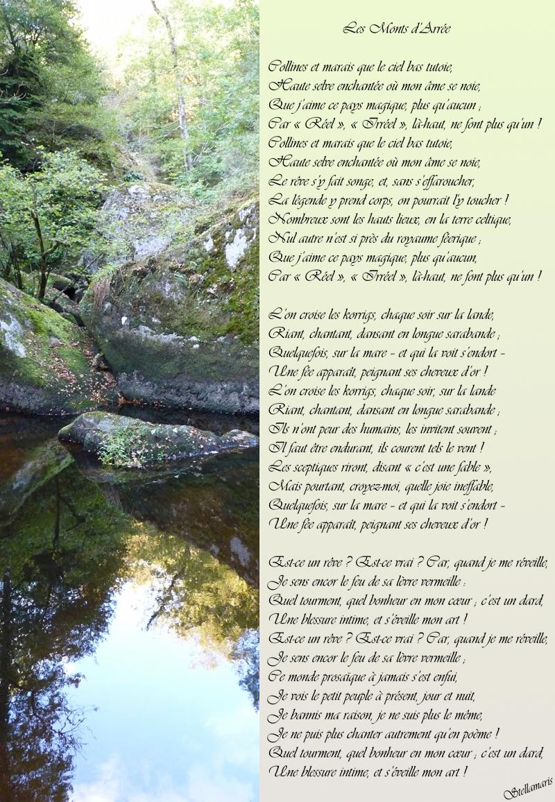 Les Monts d'Arrée / / Collines et marais que le ciel bas tutoie, / Haute selve enchantée où mon âme se noie, / Que j'aime ce pays magique, plus qu'aucun ; / Car « Réel », « Irréel », là-haut, ne font plus qu'un ! / Collines et marais que le ciel bas tutoie, / Haute selve enchantée où mon âme se noie, / Le rêve s'y fait songe, et, sans s'effaroucher, / La légende y prend corps, on pourrait l'y toucher ! / Nombreux sont les hauts lieux, en la terre celtique, / Nul autre n'est si près du royaume féerique ; / Que j'aime ce pays magique, plus qu'aucun, / Car « Réel », « Irréel », là-haut, ne font plus qu'un ! / / L'on croise les korrigs, chaque soir sur la lande, / Riant, chantant, dansant en longue sarabande ; / Quelquefois, sur la mare – et qui la voit s'endort – / Une fée apparaît, peignant ses cheveux d'or ! / L'on croise les korrigs, chaque soir, sur la lande / Riant, chantant, dansant en longue sarabande ; / Ils n'ont peur des humains, les invitent souvent ; / Il faut être endurant, ils courent tels le vent ! / Les sceptiques riront, disant « c'est une fable », / Mais pourtant, croyez-moi, quelle joie ineffable, / Quelquefois, sur la mare – et qui la voit s'endort – / Une fée apparaît, peignant ses cheveux d'or ! / / Est-ce un rêve ? Est-ce vrai ? Car, quand je me réveille, / Je sens encor le feu de sa lèvre vermeille : / Quel tourment, quel bonheur en mon cœur ; c'est un dard, / Une blessure intime, et s'éveille mon art ! / Est-ce un rêve ? Est-ce vrai ? Car, quand je me réveille, / Je sens encor le feu de sa lèvre vermeille ; / Ce monde prosaïque à jamais s'est enfui, / Je vois le petit peuple à présent, jour et nuit, / Je bannis ma raison, je ne suis plus le même, / Je ne puis plus chanter autrement qu'en poème ! / Quel tourment, quel bonheur en mon cœur ; c'est un dard, / Une blessure intime, et s'éveille mon art ! / / Stellamaris