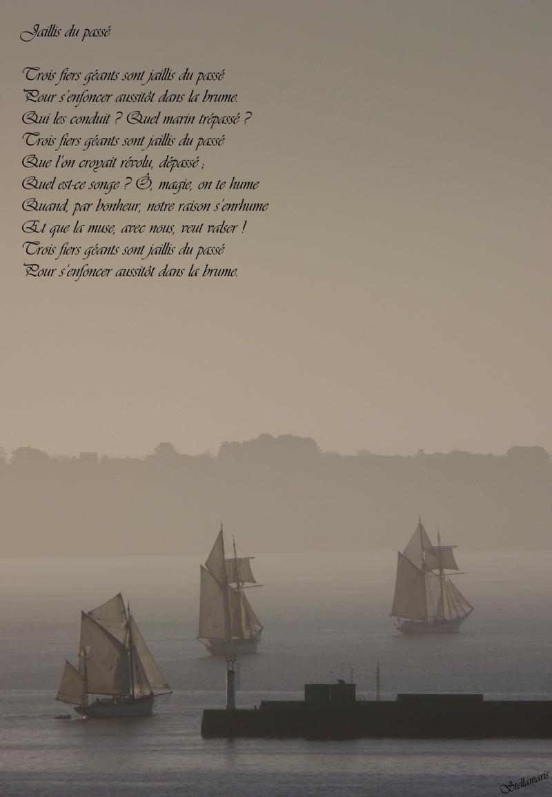 Jaillis du passé / / Trois fiers géants sont jaillis du passé / Pour s'enfoncer aussitôt dans la brume. / Qui les conduit ? Quel marin trépassé ? / Trois fiers géants sont jaillis du passé / Que l'on croyait révolu, dépassé ; / Quel est-ce songe ? Ô, magie, on te hume / Quand, par bonheur, notre raison s'enrhume / Et que la muse, avec nous, veut valser ! / Trois fiers géants sont jaillis du passé / Pour s'enfoncer aussitôt dans la brume. / / Stellamaris